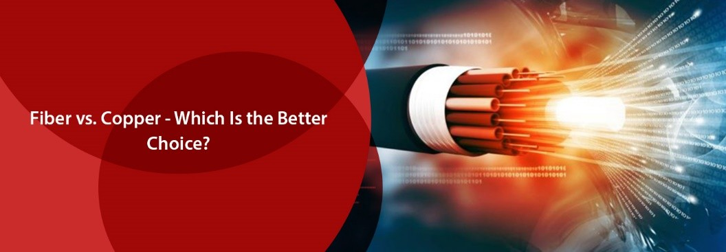 Fiber vs. Copper - Which Is the Better Choice?