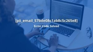 How To Fix [pii_email_57bde08c1ab8c5c265e8] Error [Solved]